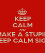 KEEP CALM AND MAKE A STUPID KEEP CALM SIGN - Personalised Poster A1 size