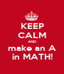 KEEP CALM AND make an A in MATH! - Personalised Poster A1 size