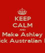KEEP CALM AND Make Ashley Stick Australian DJ - Personalised Poster A1 size