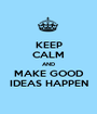 KEEP CALM AND MAKE GOOD IDEAS HAPPEN - Personalised Poster A1 size