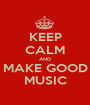 KEEP CALM AND MAKE GOOD MUSIC - Personalised Poster A1 size