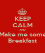 KEEP CALM AND Make me some Breakfast - Personalised Poster A1 size