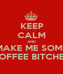 KEEP CALM AND MAKE ME SOME COFFEE BITCHES! - Personalised Poster A1 size