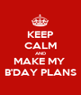 KEEP CALM AND MAKE MY  B'DAY PLANS - Personalised Poster A1 size