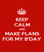 KEEP CALM AND MAKE PLANS FOR MY B'DAY - Personalised Poster A1 size