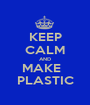 KEEP CALM AND MAKE   PLASTIC - Personalised Poster A1 size