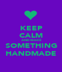 KEEP CALM AND MAKE SOMETHING HANDMADE - Personalised Poster A1 size