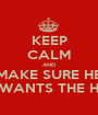 KEEP CALM AND MAKE SURE HE WANTS THE H - Personalised Poster A1 size