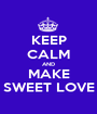 KEEP CALM AND MAKE SWEET LOVE - Personalised Poster A1 size