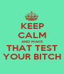 KEEP CALM AND MAKE THAT TEST YOUR BITCH - Personalised Poster A1 size