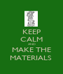 KEEP CALM AND MAKE THE MATERIALS  - Personalised Poster A1 size