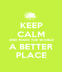 KEEP CALM AND MAKE THE WORLD A BETTER PLACE - Personalised Poster A1 size