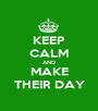 KEEP CALM AND MAKE THEIR DAY - Personalised Poster A1 size