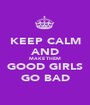 KEEP CALM AND MAKE THEM GOOD GIRLS GO BAD - Personalised Poster A1 size