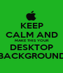 KEEP CALM AND MAKE THIS YOUR DESKTOP BACKGROUND - Personalised Poster A1 size