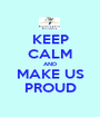 KEEP CALM AND MAKE US PROUD - Personalised Poster A1 size