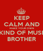 KEEP CALM AND MAKE YOUR OWN MKIND OF MUSIC, BROTHER - Personalised Poster A1 size