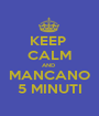 KEEP  CALM AND  MANCANO 5 MINUTI - Personalised Poster A1 size