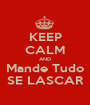 KEEP CALM AND Mande Tudo SE LASCAR - Personalised Poster A1 size