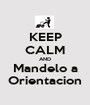 KEEP CALM AND Mandelo a Orientacion - Personalised Poster A1 size