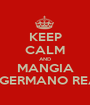 KEEP CALM AND MANGIA UN GERMANO REALE - Personalised Poster A1 size