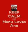 KEEP CALM AND Manu Loves Ana - Personalised Poster A1 size