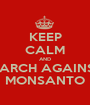 KEEP CALM AND MARCH AGAINST MONSANTO - Personalised Poster A1 size