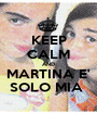 KEEP CALM AND MARTINA E' SOLO MIA  - Personalised Poster A1 size