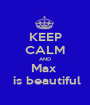 KEEP CALM AND Max   is beautiful - Personalised Poster A1 size