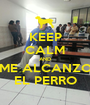KEEP CALM AND ME ALCANZO EL PERRO - Personalised Poster A1 size