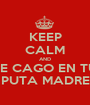 KEEP CALM AND ME CAGO EN TU  PUTA MADRE - Personalised Poster A1 size