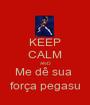 KEEP CALM AND Me dê sua  força pegasu - Personalised Poster A1 size