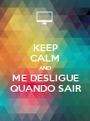KEEP CALM AND ME DESLIGUE  QUANDO SAIR  - Personalised Poster A1 size