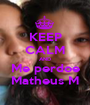 KEEP CALM AND Me perdoe Matheus M - Personalised Poster A1 size
