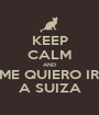 KEEP CALM AND ME QUIERO IR A SUIZA - Personalised Poster A1 size