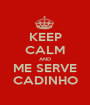 KEEP CALM AND ME SERVE CADINHO - Personalised Poster A1 size