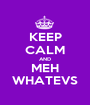 KEEP CALM AND MEH WHATEVS - Personalised Poster A1 size
