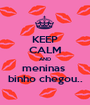 KEEP CALM AND meninas  binho chegou.. - Personalised Poster A1 size