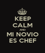 KEEP CALM AND MI NOVIO ES CHEF - Personalised Poster A1 size