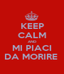 KEEP CALM AND MI PIACI DA MORIRE  - Personalised Poster A1 size