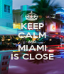 KEEP CALM AND MIAMI IS CLOSE - Personalised Poster A1 size