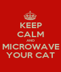 KEEP CALM AND MICROWAVE YOUR CAT - Personalised Poster A1 size