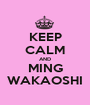 KEEP CALM AND MING WAKAOSHI - Personalised Poster A1 size