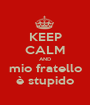 KEEP CALM AND mio fratello è stupido - Personalised Poster A1 size