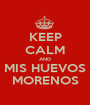 KEEP CALM AND MIS HUEVOS MORENOS - Personalised Poster A1 size