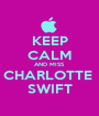 KEEP CALM AND MISS CHARLOTTE  SWIFT - Personalised Poster A1 size