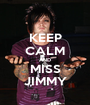 KEEP CALM AND MISS JIMMY - Personalised Poster A1 size