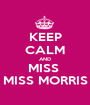 KEEP CALM AND MISS  MISS MORRIS - Personalised Poster A1 size