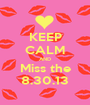 KEEP CALM AND Miss the 8.30.13 - Personalised Poster A1 size