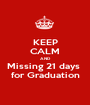 KEEP CALM AND Missing 21 days  for Graduation - Personalised Poster A1 size